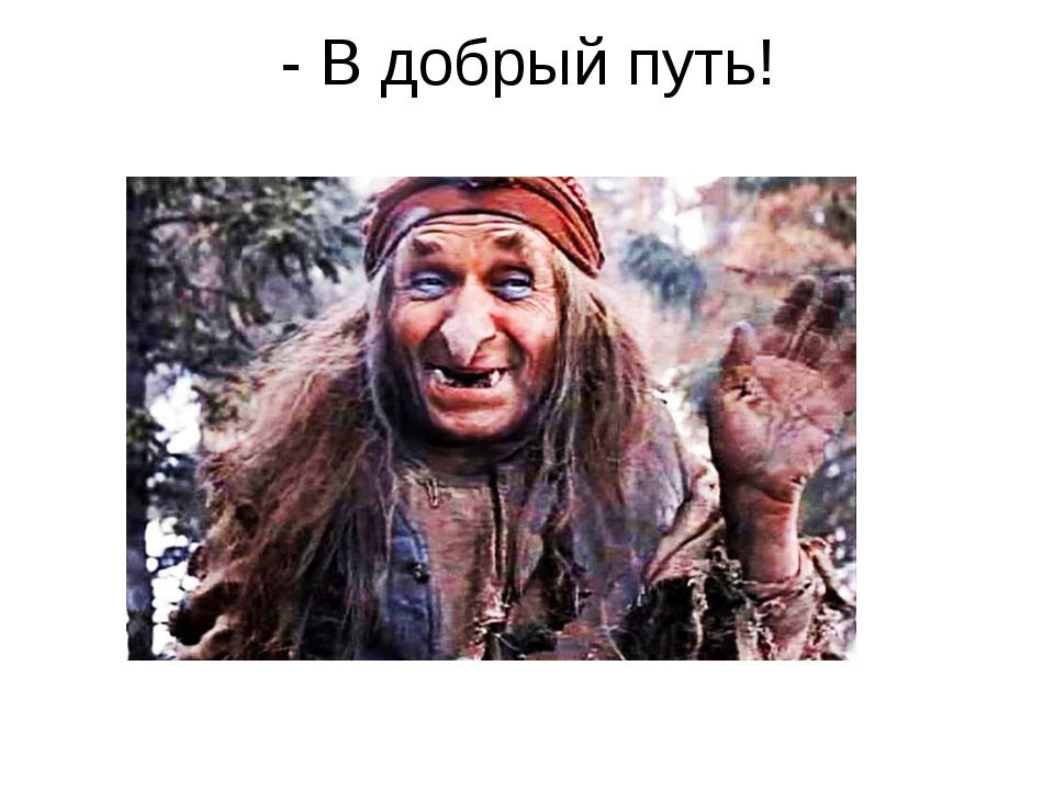 - В добрый путь!