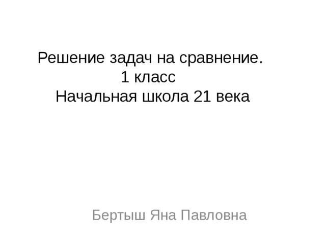 Решение задач на сравнение. 1 класс Начальная школа 21 века Бертыш Яна Павловна