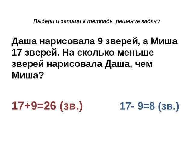 Выбери и запиши в тетрадь решение задачи Даша нарисовала 9 зверей, а Миша 17...
