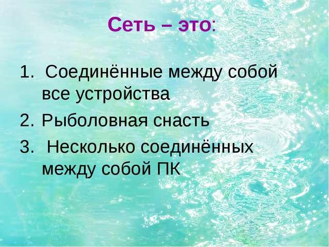 Сеть – это: 1. Соединённые между собой все устройства Рыболовная снасть Неско...