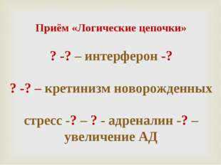 Приём «Логические цепочки» ? -? – интерферон -? ? -? – кретинизм новорожденн