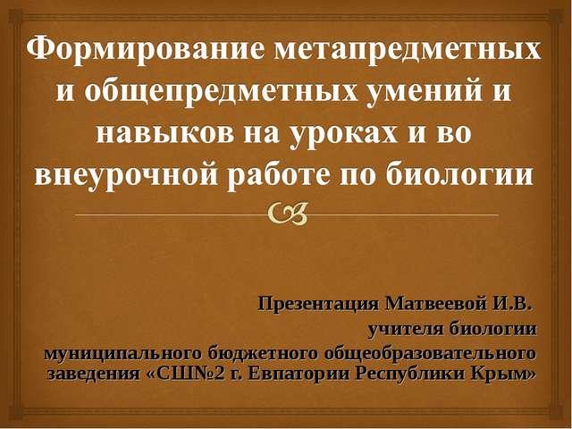 Презентация Матвеевой И.В. учителя биологии муниципального бюджетного общеобр...