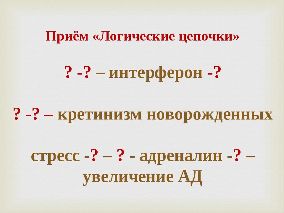 Приём «Логические цепочки» ? -? – интерферон -? ? -? – кретинизм новорожденн...