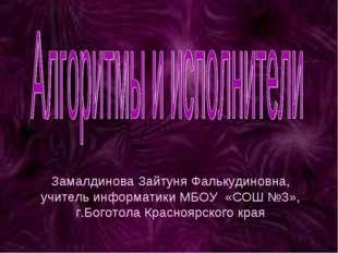 Замалдинова Зайтуня Фалькудиновна, учитель информатики МБОУ «СОШ №3», г.Богот