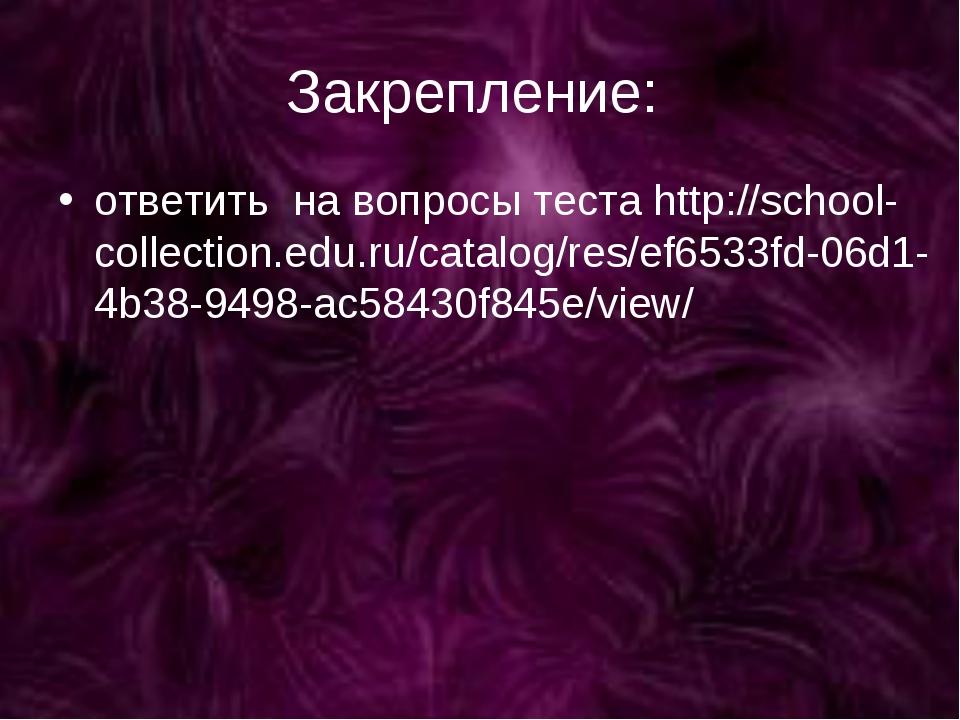 Закрепление: ответить на вопросы теста http://school-collection.edu.ru/catalo...