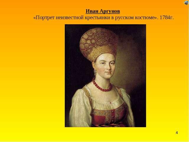 Иван Аргунов «Портрет неизвестной крестьянки в русском костюме». 1784г. *