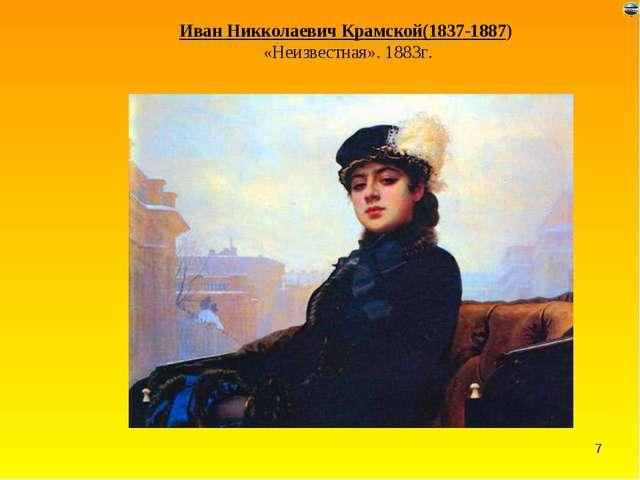Иван Никколаевич Крамской(1837-1887) «Неизвестная». 1883г. *