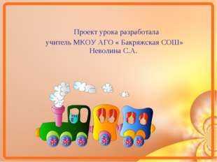 Проект урока разработала учитель МКОУ АГО « Бакряжская СОШ» Неволина С.А.