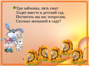 Три зайчонка, пять ежат Ходят вместе в детский сад. Посчитать мы вас попросим