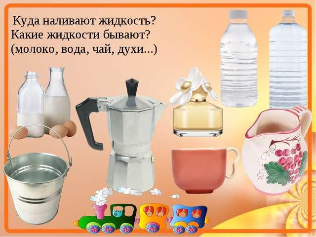 Какие жидкости бывают? (молоко, вода, чай, духи...) Куда наливают жидкость?