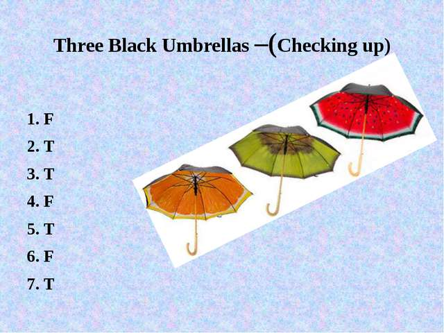 Three Black Umbrellas –(Checking up) 1. F 2. T 3. T 4. F 5. T 6. F 7. T