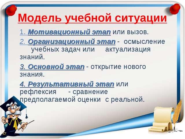 Модель учебной ситуации 1. Мотивационный этап или вызов. 2. Организационный...