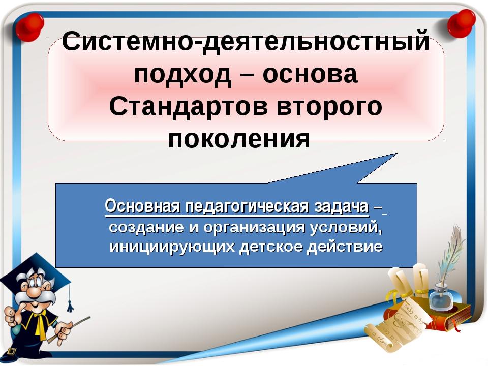 Системно-деятельностный подход – основа Стандартов второго поколения Основная...