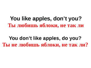 You like apples, don't you? Ты любишь яблоки, не так ли You don't like apples