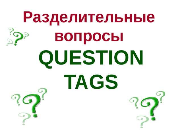 Разделительные вопросы QUESTION TAGS
