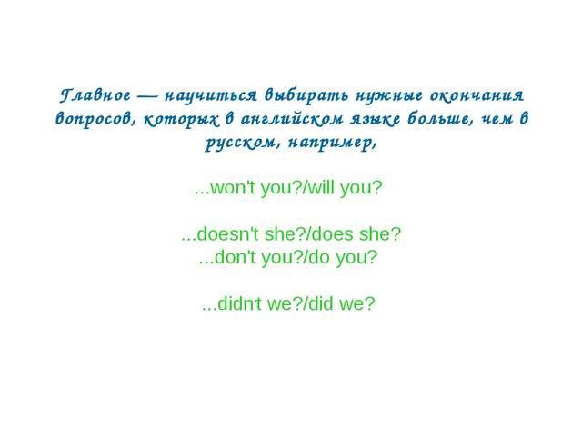 Главное — научиться выбирать нужные окончания вопросов, которых в английском...