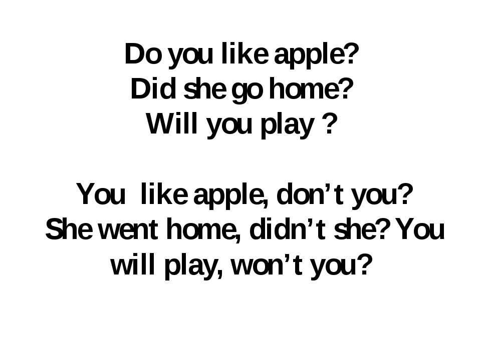 Do you like apple? Did she go home? Will you play ? You like apple, don't you...
