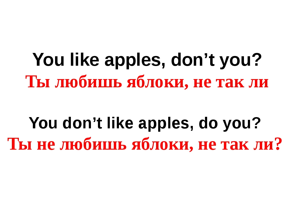 You like apples, don't you? Ты любишь яблоки, не так ли You don't like apples...