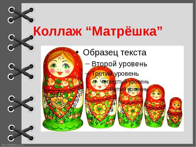 "Коллаж ""Матрёшка"" http://linda6035.ucoz.ru/"