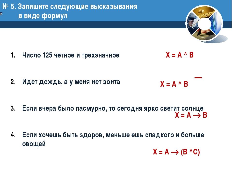 № 5. Запишите следующие высказывания в виде формул Число 125 четное и трехзна...