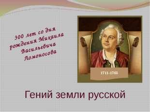 Гений земли русской 1711-1765 300 лет со дня рождения Михаила Васильевича Лом