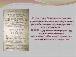 В эти годы Ломоносов помимо изучения естественных наук начал разрабатывать те