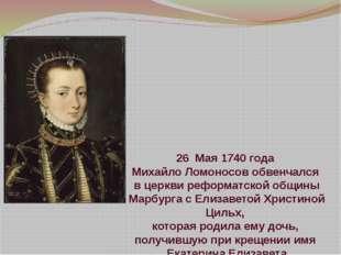 26 Мая 1740 года Михайло Ломоносов обвенчался вцеркви реформатской общины Ма