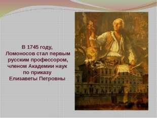 В 1745 году, Ломоносов стал первым русским профессором, членом Академии наук