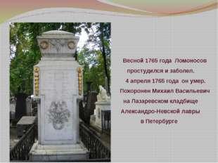 Весной 1765 года Ломоносов простудился и заболел. 4 апреля 1765 года он ум