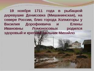19 ноября 1711 года в рыбацкой деревушке Денисовка (Мишанинская), на севере Р