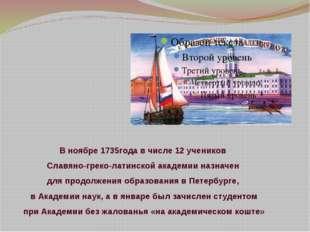 В ноябре 1735года вчисле 12учеников Славяно-греко-латинской академии назнач
