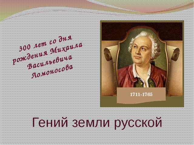 Гений земли русской 1711-1765 300 лет со дня рождения Михаила Васильевича Лом...