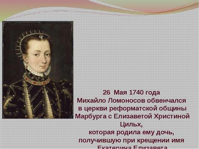 26 Мая 1740 года Михайло Ломоносов обвенчался вцеркви реформатской общины Ма...