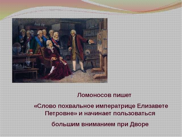 Ломоносов пишет «Слово похвальное императрице Елизавете Петровне» и начинает...