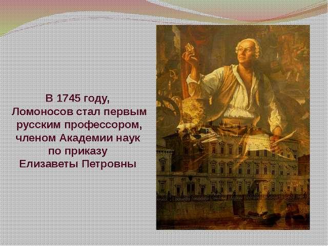В 1745 году, Ломоносов стал первым русским профессором, членом Академии наук...
