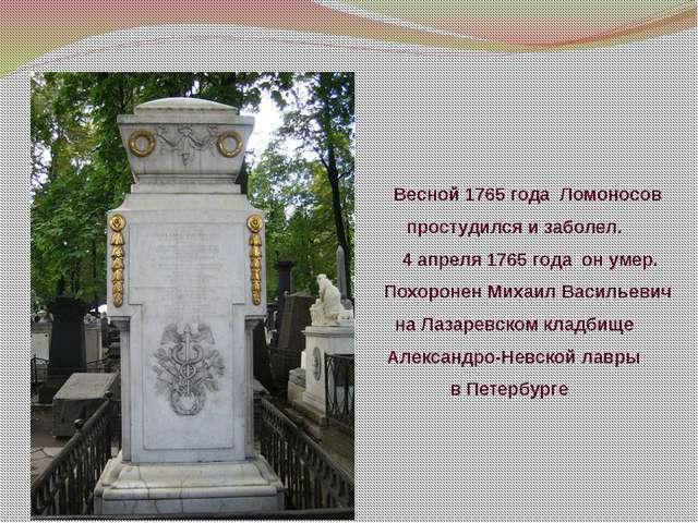 Весной 1765 года Ломоносов простудился и заболел. 4 апреля 1765 года он ум...