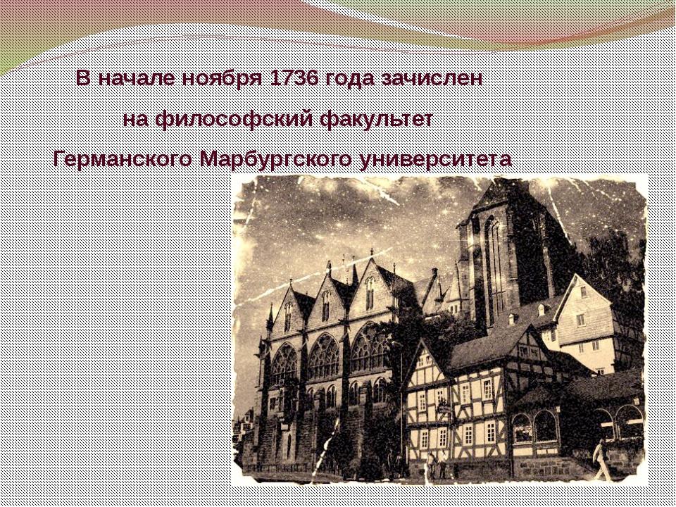 В начале ноября 1736 года зачислен на философский факультет ГерманскогоМарбу...