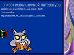 Современная энциклопедия «Мир вещей» 2004г. Интернет сайты: http://www.solnet