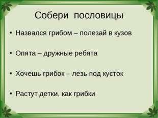 Собери пословицы Назвался грибом – полезай в кузов Опята – дружные ребята Хоч