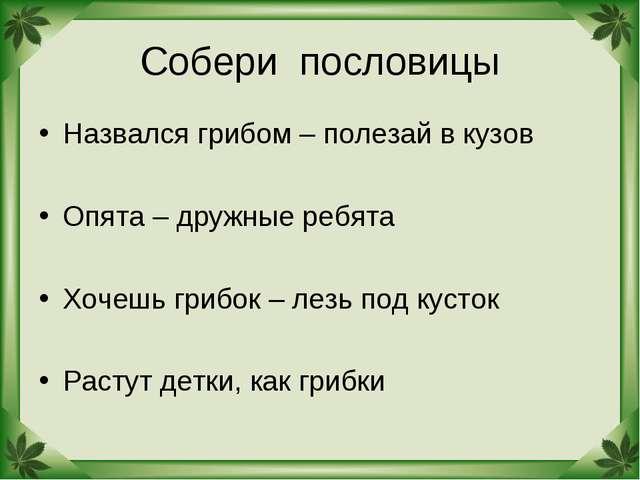 Собери пословицы Назвался грибом – полезай в кузов Опята – дружные ребята Хоч...