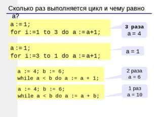 Сколько раз выполняется цикл и чему равно a? a := 1; for i:=1 to 3 do a := a