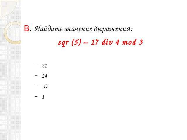 B. Найдите значение выражения: sqr (5) – 17 div 4 mod 3 21 24 17 1