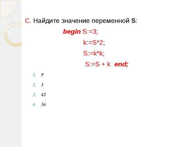 C. Найдите значение переменной S: begin S:=3; k:=S*2; S:=k*k; S:=S + k end; 9...