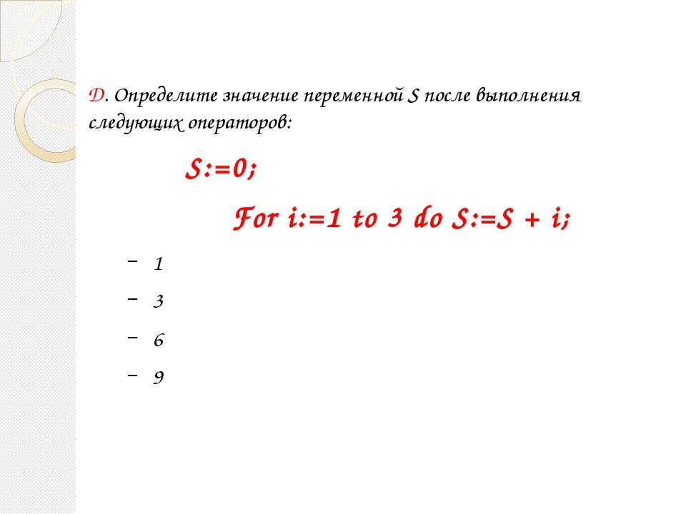 D. Определите значение переменной S после выполнения следующих операторов: S:...