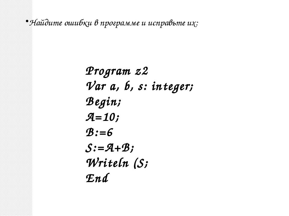 Найдите ошибки в программе и исправьте их: Program z2 Var a, b, s: integer; B...