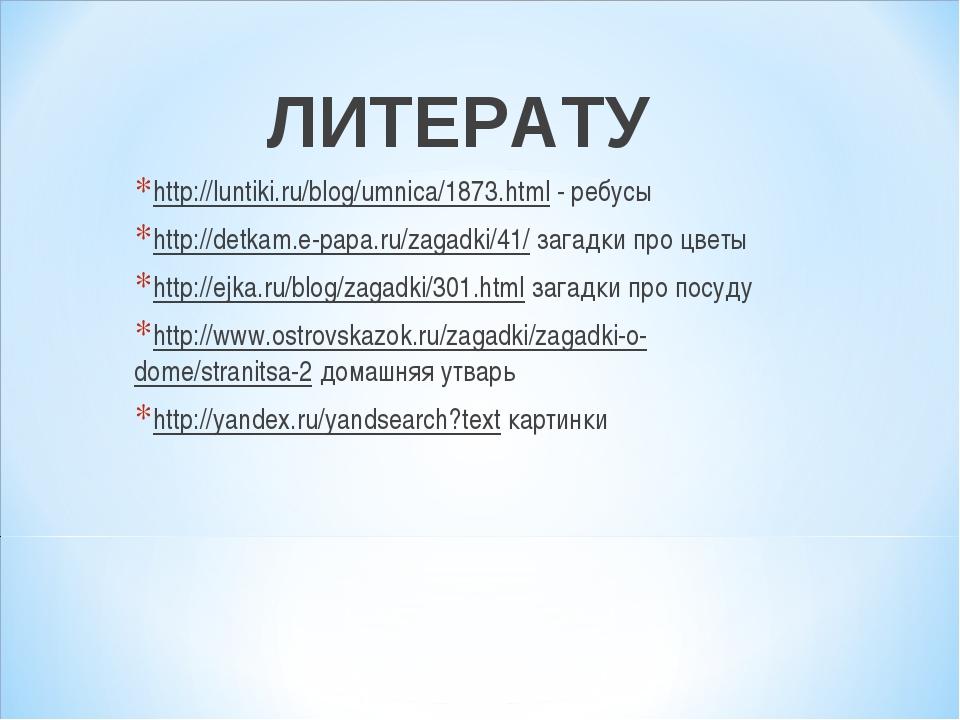 ЛИТЕРАТУ http://luntiki.ru/blog/umnica/1873.html - ребусы http://detkam.e-pap...
