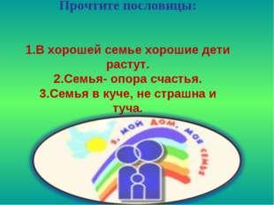 Прочтите пословицы: 1.В хорошей семье хорошие дети растут. 2.Семья- опора сч