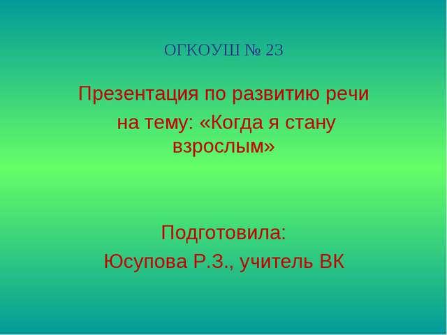 ОГКОУШ № 23 Презентация по развитию речи на тему: «Когда я стану взрослым» По...