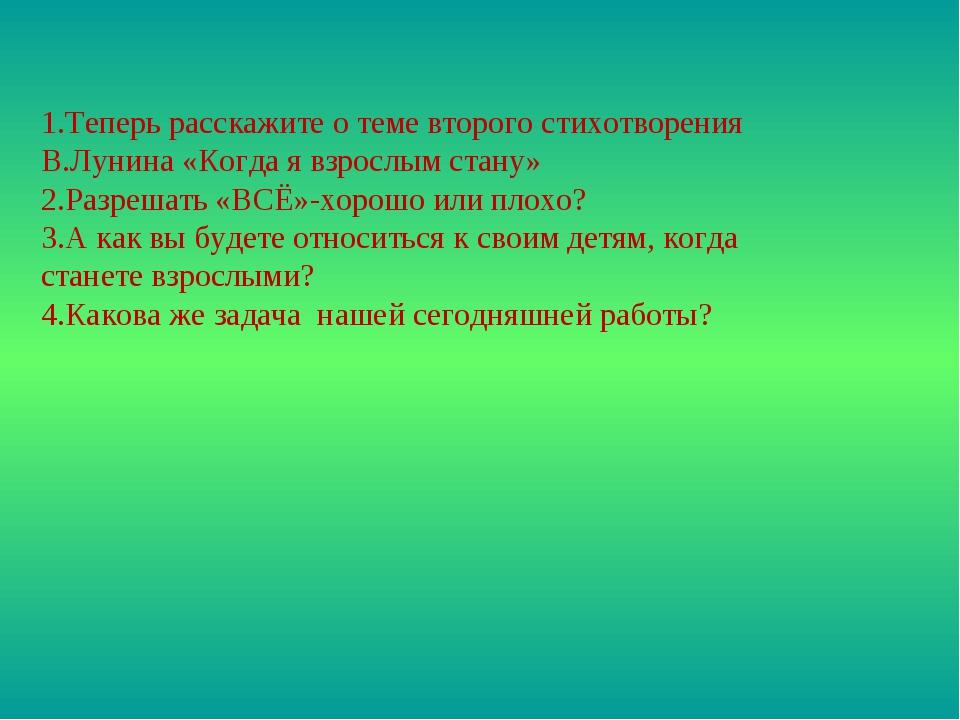 1.Теперь расскажите о теме второго стихотворения В.Лунина «Когда я взрослым с...
