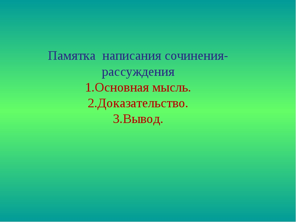 Памятка написания сочинения- рассуждения 1.Основная мысль. 2.Доказательство....